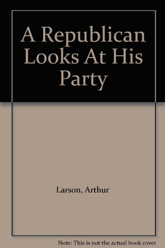 A Republican Looks At His Party by Arthur Larson