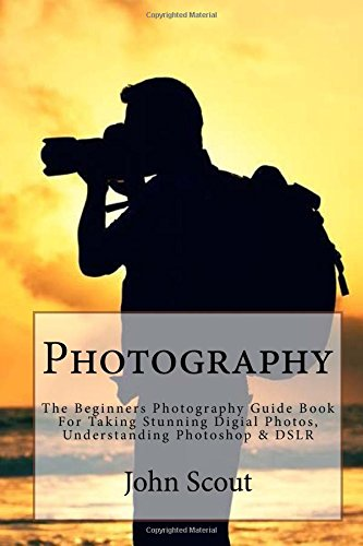 Photography: The Beginners Photography Guide Book For Taking Stunning Digial Photos, Understanding Photoshop & DSLR (Photography For Beginners, ... Photography Guide, DSLR, Photoshop)