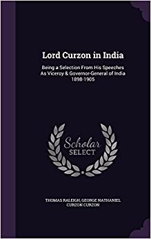 Lord Curzon in India: Being a Selection from His Speeches as Viceroy & Governor-General of India 1898-1905