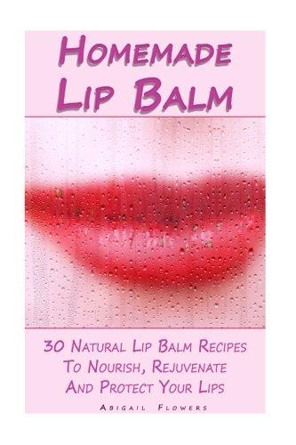 Homemade Lip Balm: 30 Natural Lip Balm Recipes To Nourish, Rejuvenate And Protect Your Lips: (Essential Oils, Organic Lip Care, Natural Skin Care) (Natural Remedies, Organic Balms)