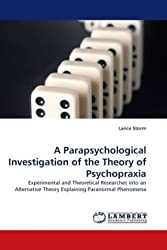 A Parapsychological Investigation of the Theory of Psychopraxia: Experimental and Theoretical Researches into an Alternative Theory Explaining Paranormal Phenomena
