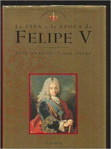 La vida y la epoca de Felipe V (Los reyes de España): Amazon.es: J.A.Vidal Sales: Libros