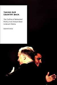 Taking Our Country Back: The Crafting of Networked Politics from Howard Dean to Barack Obama (Oxford Studies in Digital Politics) 1st edition by Kreiss, Daniel (2012) Paperback