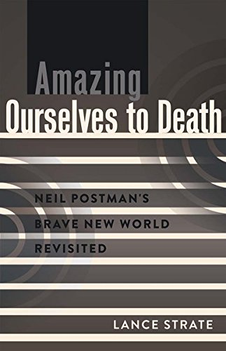 Amazing Ourselves to Death: Neil Postman's Brave New World Revisited (A Critical Introduction to Media and Communication Theory) (Brave New World And Brave New World Revisited)