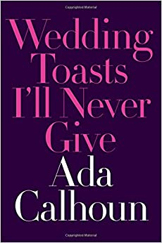 Image result for WEDDING TOASTS I'LL NEVER GIVE By Ada Calhoun W.W. Norton and Co. 192 pp. $24.95