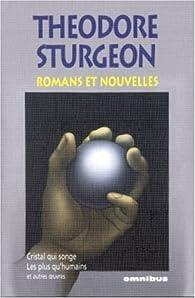 Romans et nouvelles : Cristal qui songe ; les plus qu'humains et autres oeuvres par Theodore Sturgeon