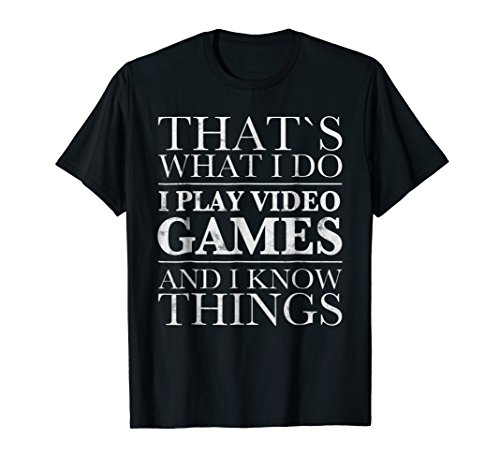 That's What I Do I Play Video Games And I Know Things SHIRT