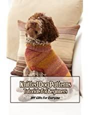 Knitted Dog Patterns Tutorials For Beginners: DIY Gifts For Everyone: Knitting Patterns For Dog Sweaters