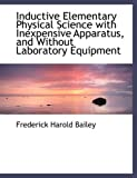 Inductive Elementary Physical Science with Inexpensive Apparatus, and Without Laboratory Equipment, Frederick Harold Bailey, 0554488981