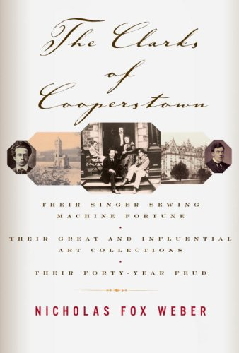 The Clarks of Cooperstown: Their Singer Sewing Machine Fortune, Their Great and Influential Art Collections, Their Forty