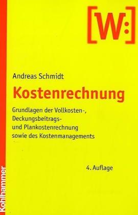 Kostenrechnung: Grundlagen der Vollkosten-, Deckungsbeitrags- und Plankostenrechnung sowie des Kostenmanagements Taschenbuch – 18. August 2005 Andreas Schmidt Kohlhammer 3170187414 MAK_GD_9783170187412