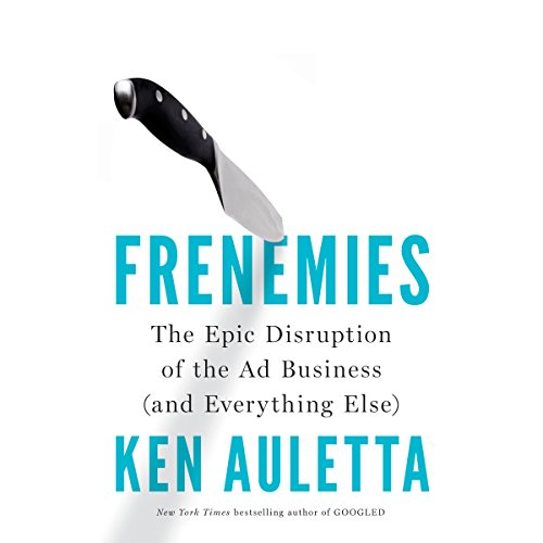Frenemies: The Epic Disruption of the Ad Business (And Everything Else) by Penguin Audio