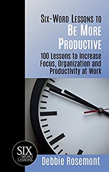 Six-Word Lessons to Be More Productive: 100 Lessons to Increase Focus, Organization and Productivity at Work (The Six-Word Lessons Series) by [Rosemont, Debbie]
