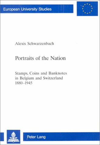 Portraits of the Nation: Stamps, Coins and Banknotes in Belgium and Switzerland 1880-1945 (European University Studies: Series 3, History and Allied Studies. Vol. 847)