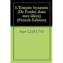 L'Empire byzantin (De l'ordre dans mes idées t. 13) (French Edition)