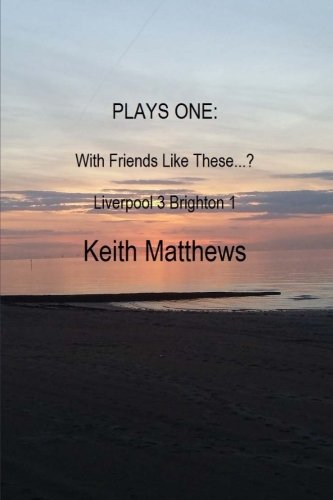Keith Matthews: Plays One: With friends like these....? & Liverpool 3 Brighton 1