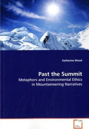 Past the Summit: Metaphors and Environmental Ethics in Mountaineering Narratives by Wood Katherine