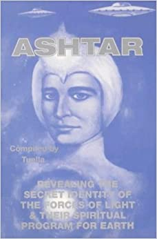 Ashtar: Revealing the Secret Identity of the Forces of Light and Their Spiritual Program for Earth: Channeled Messages From The Ashtar Command The Space Brotherhood