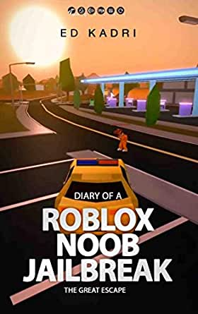 Diary Of A Roblox Noob Jailbreak The Great Escape Kindle Edition By Kadri Ed Literature Fiction Kindle Ebooks Amazon Com