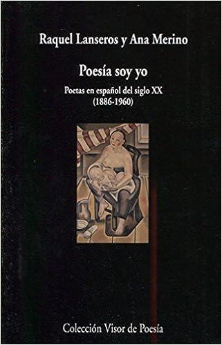 Poesía soy yo: Poetas en español del siglo XX 1886-1960 ...