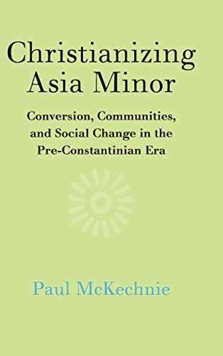 Christianizing Asia Minor: Conversion, Communities, and Social Change in the Pre-Constantinian Era