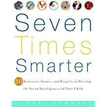 Seven Times Smarter: 50 Activities, Games, and Projects to Develop the Seven Intelligences of Your Ch ild