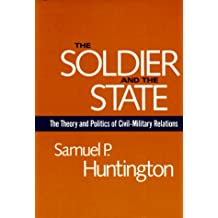 The Soldier and the State: The Theory and Politics of Civil-Military Relations (Belknap Press S)