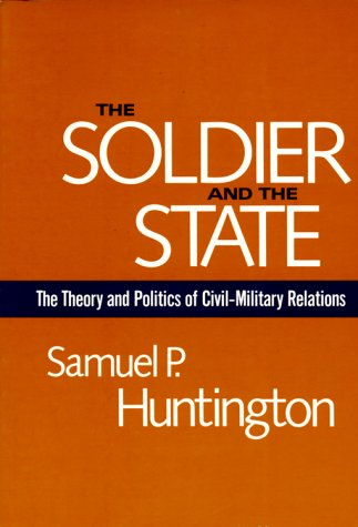 The Soldier And The State  The Theory And Politics Of Civil Military Relations  Belknap Press S