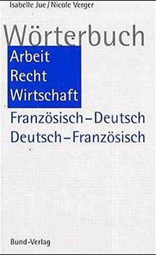 Wörterbuch Arbeit, Recht, Wirtschaft. Französisch-Deutsch/Deutsch-Französisch: Dictionnaire Travail, Droit, Economie. Francais - Allemand/Allemand - Francais