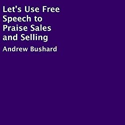 Let's Use Free Speech to Praise Sales and Selling