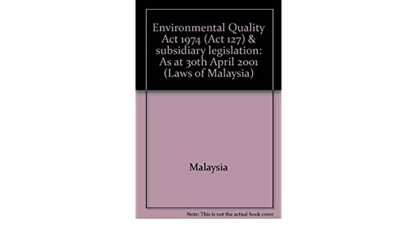 Environmental Quality Act 1974 Act 127 Subsidiary Legislation As At 30th April 2001 Laws Of Malaysia Malaysia 9789678911740 Amazon Com Books