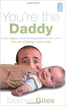 Book You're the Daddy: From Nappy Mess to Happiness in One Year the Art of Being a Great Dad by Stephen Giles (2006-02-20)