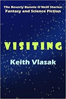 Book [ Visiting: The Beverly Bonnie O'Neill Stories: Fantasy and Science Fiction Vlasak, Keith ( Author ) ] { } 2014