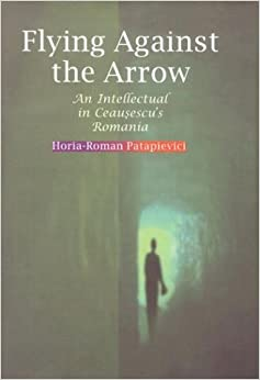 Book Flying Against the Arrow: An Intellectual in Ceausescu's Romania (Central European Library of Ideas)