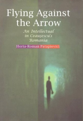 Flying Against the Arrow: An Intellectual in Ceausescu's Romania (Central European Library of Ideas)