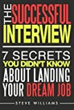 img - for Interview : The Successful Interview - 7 Secrets You Didn't Know about Landing Your Dream Job (Paperback)--by Steve Williams [2016 Edition] ISBN: 9780692647813 book / textbook / text book