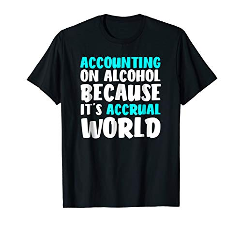 Accounting On Alcohol Because It's Accrual World Shirt (Cash On Balance Sheet Or Income Statement)