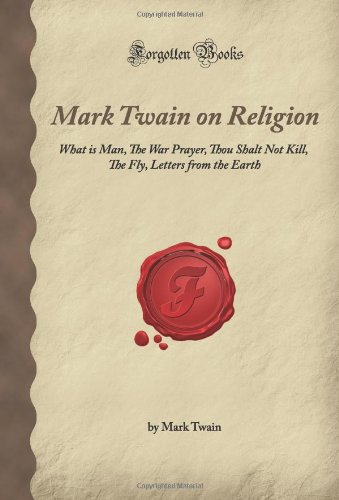 Download Mark Twain on Religion: What is Man, The War Prayer, Thou Shalt Not Kill, The Fly, Letters from the Earth (Forgotten Books) ebook