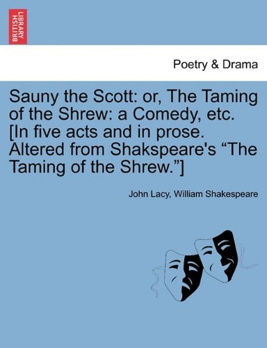 Sauny the Scott: or, The Taming of the Shrew: a Comedy, etc. [In five acts and in prose. Altered from Shakspeare's The Taming of the Shrew.] by John Lacy (2011-02-24) (The Taming Of The Shrew Act 2)