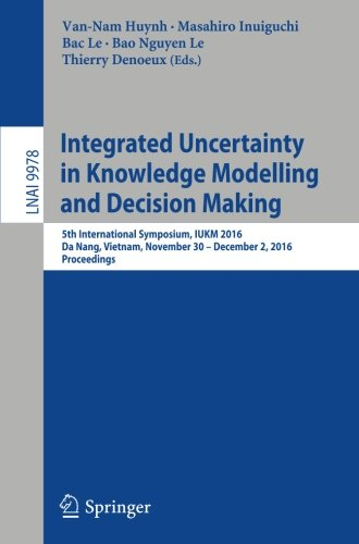 Integrated Uncertainty in Knowledge Modelling and Decision Making: 5th International Symposium, IUKM 2016, Da Nang, Vietnam, November 30- December 2, ... (Lecture Notes in Computer Science) by Springer