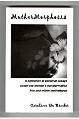 MotherMorphosis : A Collection of Personal Essays about One Woman's Transformation into and Within Motherhood Paperback