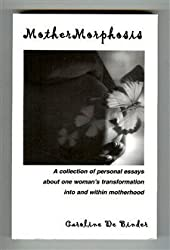 MotherMorphosis : A Collection of Personal Essays about One Woman's Transformation into and Within Motherhood
