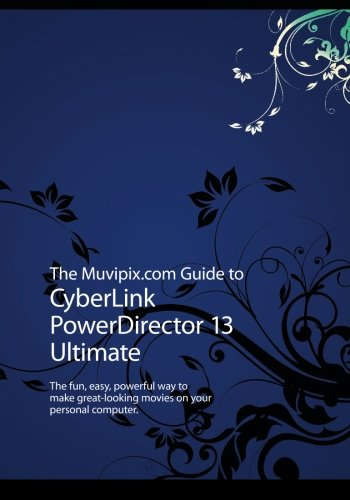 The Muvipix.com Guide to CyberLink PowerDirector 13 Ultimate: The fun, easy, powerful way to make great-looking movies on your PC