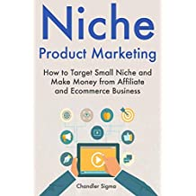 Niche Product Marketing: How to Target Small Niche and Make Money from Affiliate and Ecommerce Business