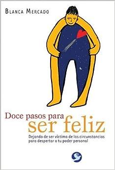 Doce pasos para ser feliz: Dejando de ser victima de las circunstancias para despertar a tu poder personal (Spanish Edition) by Mercado, Blanca (2011) Paperback