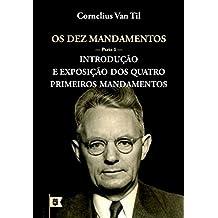 Os Dez Mandamentos • Parte 1: Introdução e Exposição dos Quatro Primeiros Mandamentos, por Cornelius Van Til (Portuguese Edition)