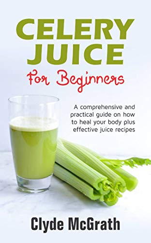 Celery Juice For Beginners: A Comprehensive and Practical Guide on How to Heal your Body Plus Effective Juice Recipes by [McGrath, Clyde]