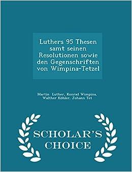 Luthers 95 Thesen samt seinen Resolutionen sowie den Gegenschriften von Wimpina-Tetzel - Scholar's Choice Edition