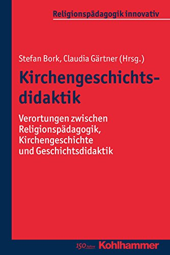Kirchengeschichtsdidaktik: Verortungen zwischen Religionspädagogik, Kirchengeschichte und Geschichtsdidaktik (Religionspädagogik innovativ 12) (German Edition)