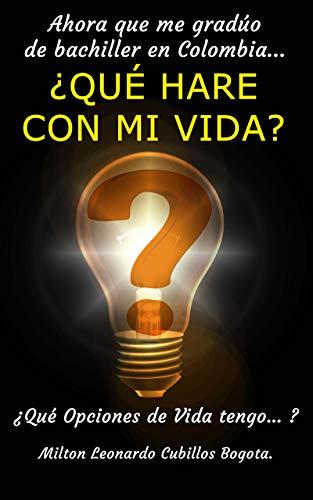 Ahora que me gradúo de bachiller en Colombia… ¿QUÉ HARE CON MI VIDA?: Qué Opciones de Vida tengo… (Spanish Edition) Kindle Edition
